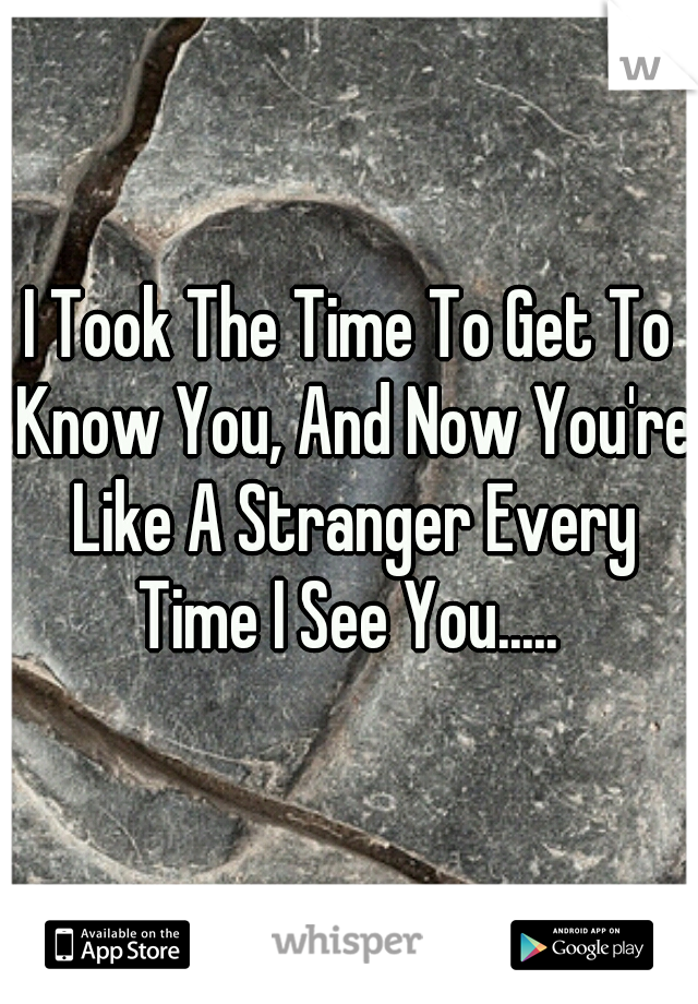 I Took The Time To Get To Know You, And Now You're Like A Stranger Every Time I See You.....