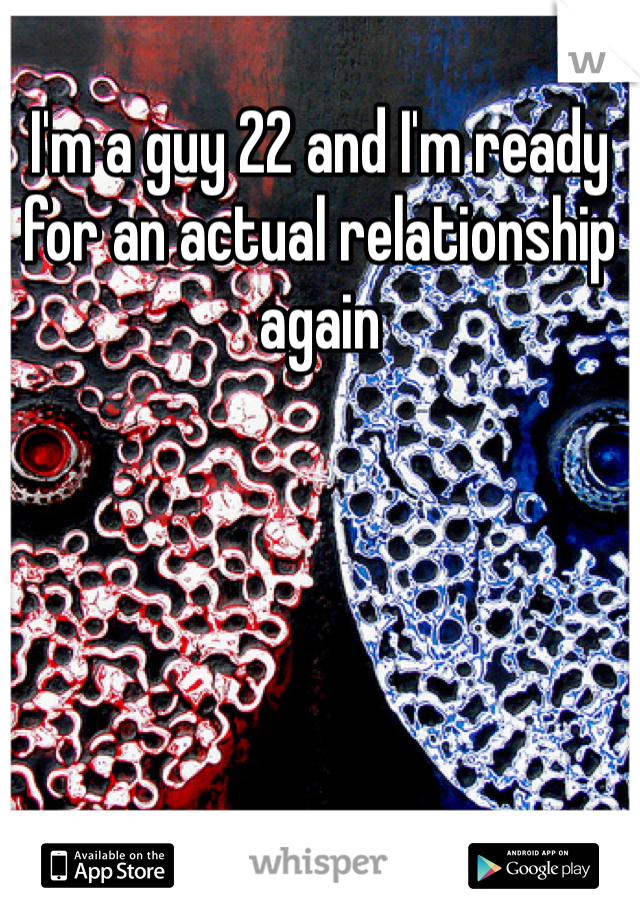 I'm a guy 22 and I'm ready for an actual relationship again