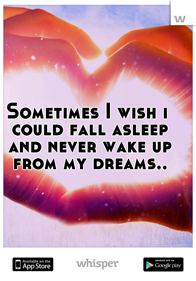 Sometimes I wish i could fall asleep and never wake up from my dreams..