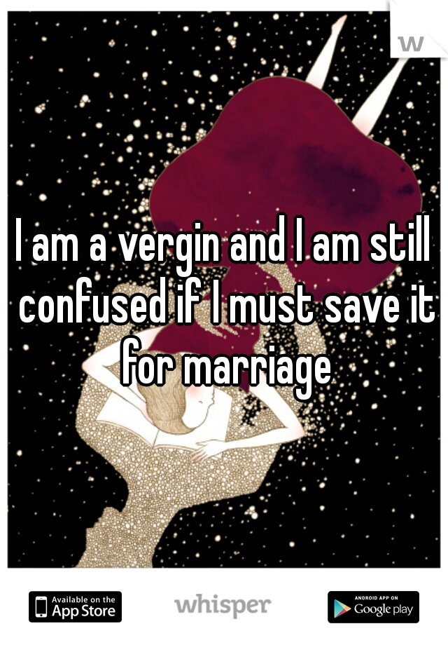 I am a vergin and I am still confused if I must save it for marriage