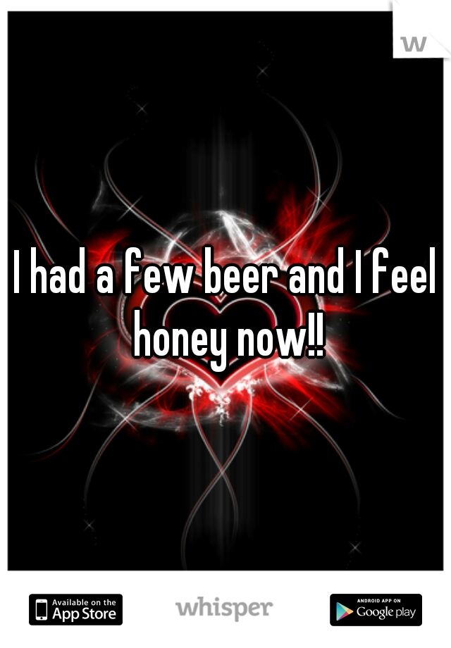 I had a few beer and I feel honey now!!