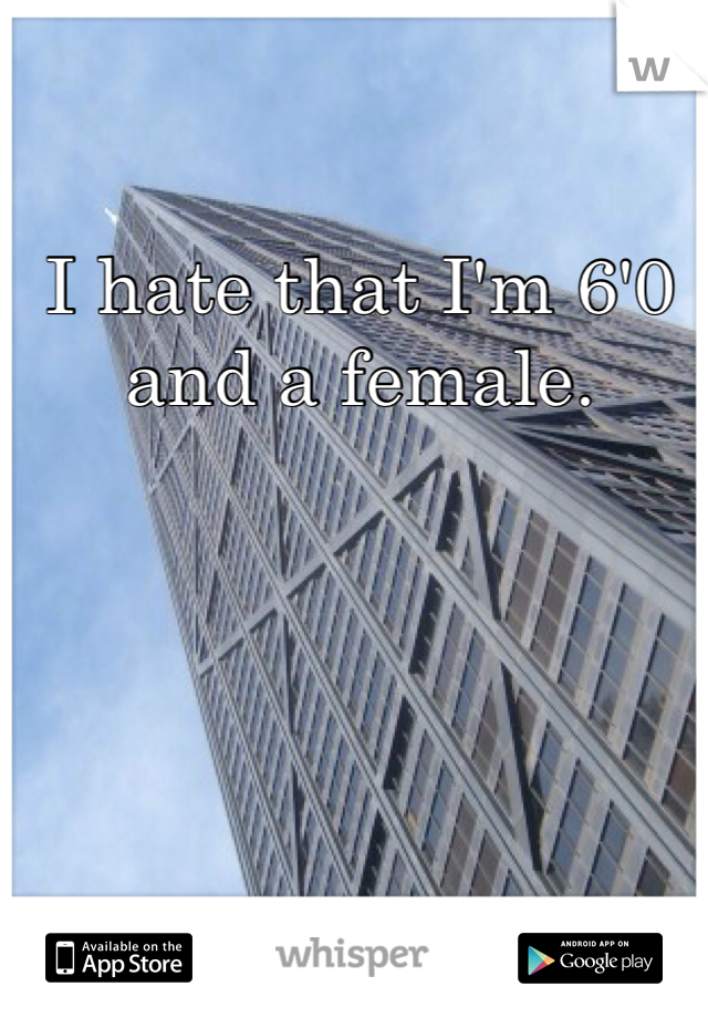 I hate that I'm 6'0 and a female.
