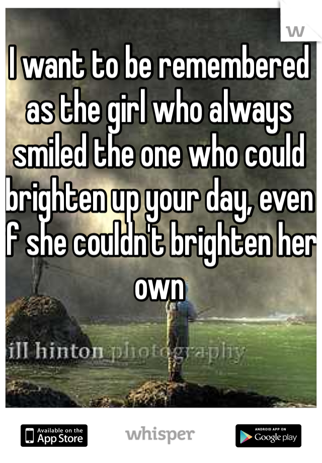 I want to be remembered as the girl who always smiled the one who could brighten up your day, even if she couldn't brighten her own