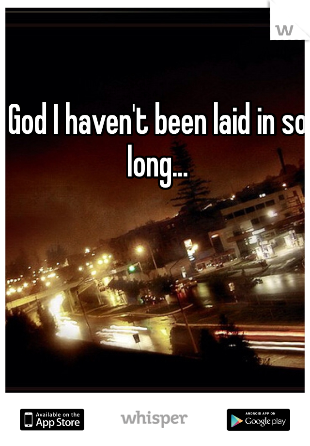 God I haven't been laid in so long...