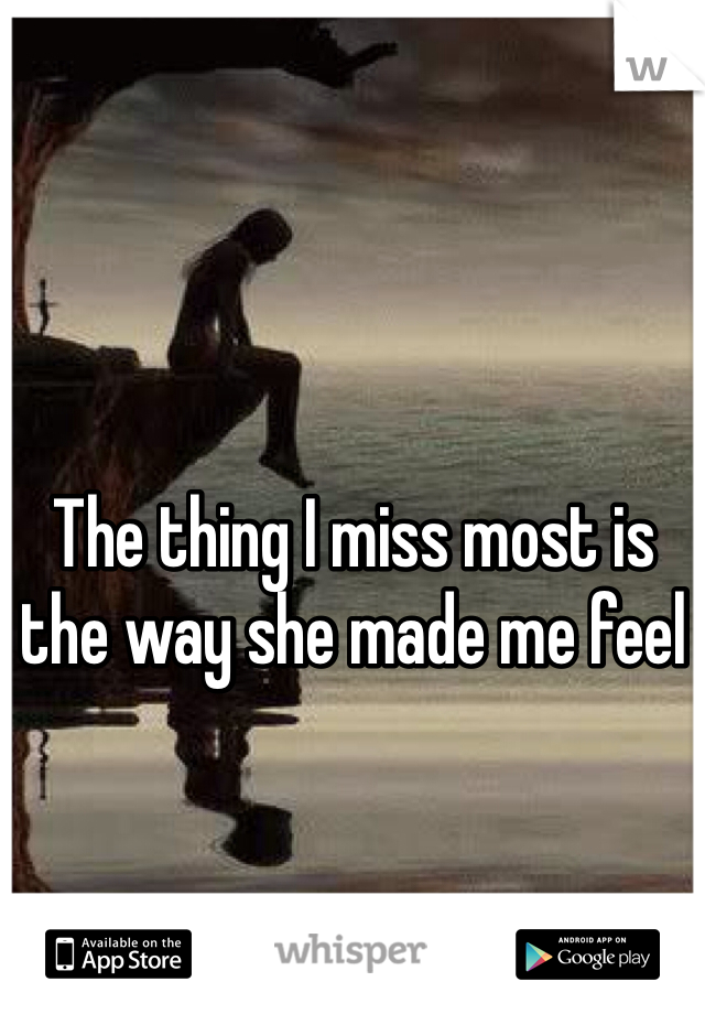 The thing I miss most is the way she made me feel