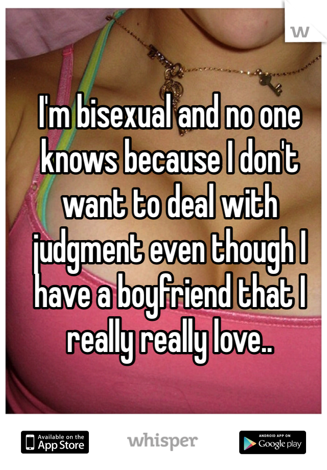 I'm bisexual and no one knows because I don't want to deal with judgment even though I have a boyfriend that I really really love..