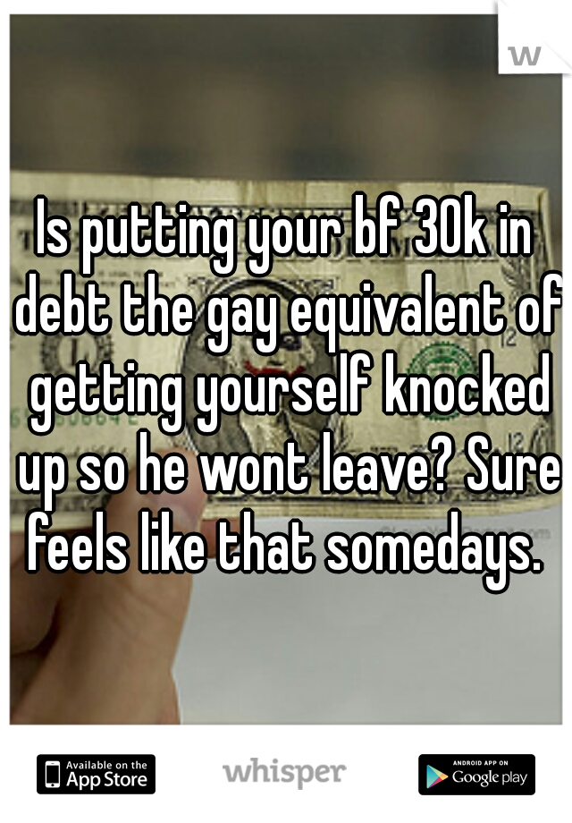 Is putting your bf 30k in debt the gay equivalent of getting yourself knocked up so he wont leave? Sure feels like that somedays.