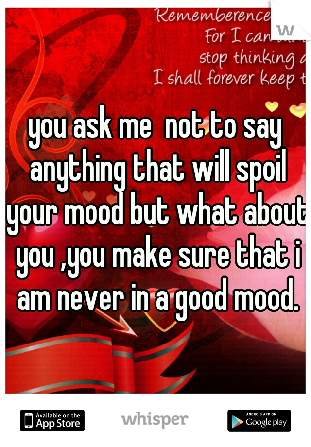 you ask me  not to say anything that will spoil your mood but what about you ,you make sure that i am never in a good mood.