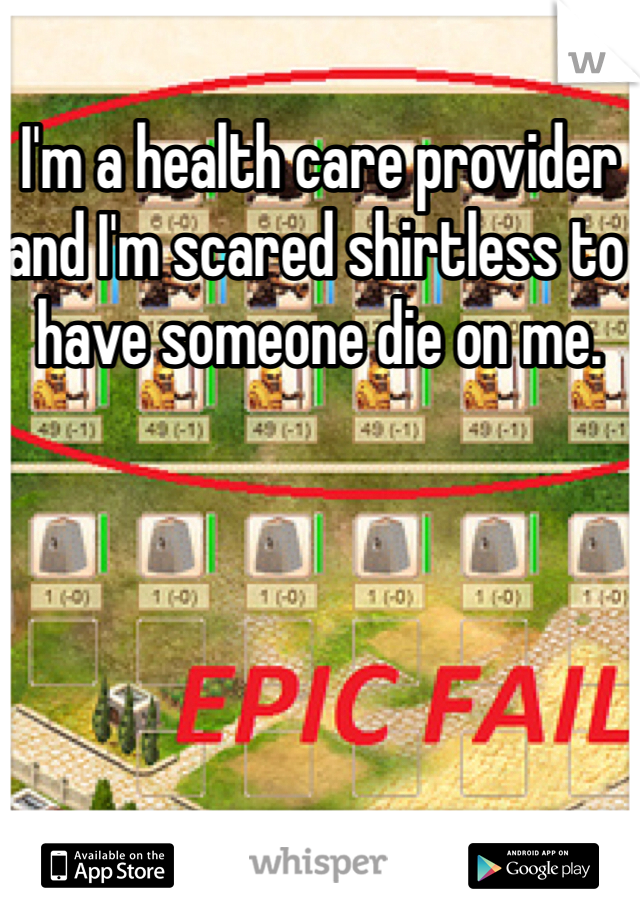 I'm a health care provider and I'm scared shirtless to have someone die on me.