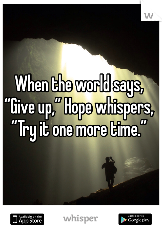 """When the world says, """"Give up,"""" Hope whispers, """"Try it one more time."""""""