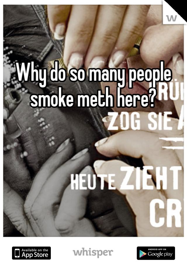 Why do so many people smoke meth here?