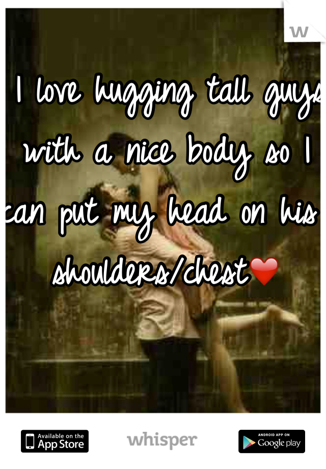 I love hugging tall guys with a nice body so I can put my head on his shoulders/chest❤️