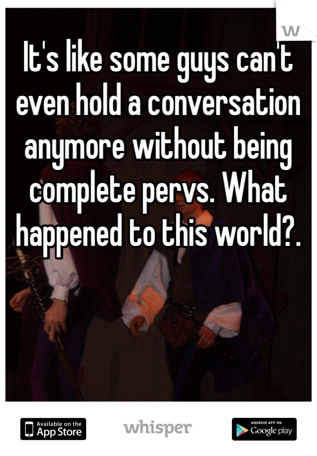 It's like some guys can't even hold a conversation anymore without being complete pervs. What happened to this world?.