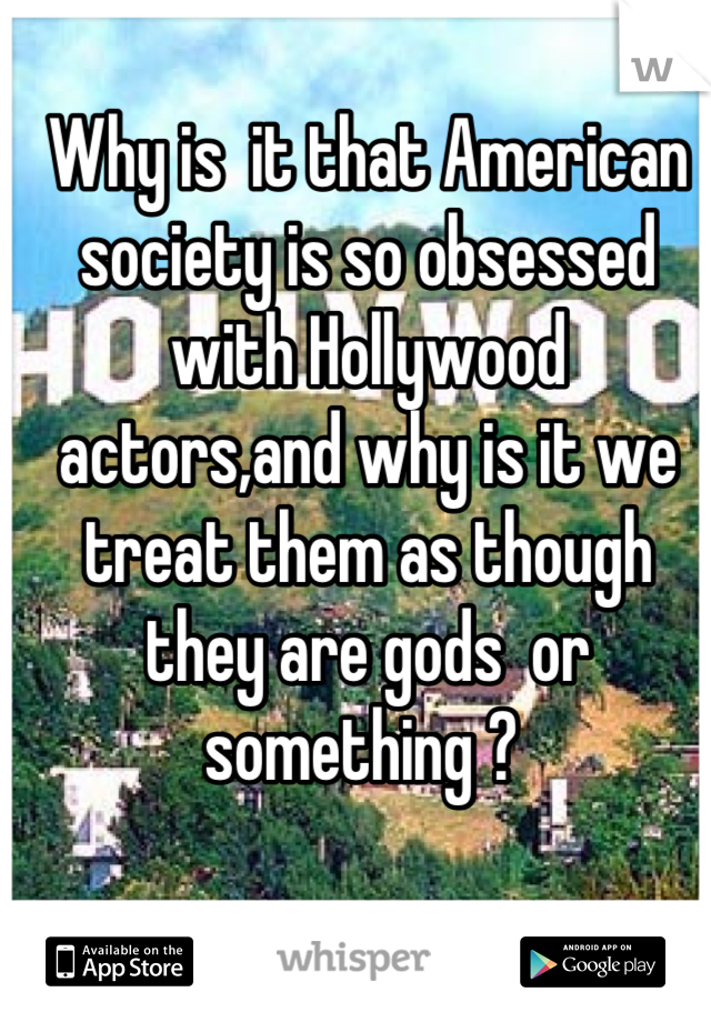 Why is  it that American society is so obsessed with Hollywood actors,and why is it we treat them as though they are gods  or something ?