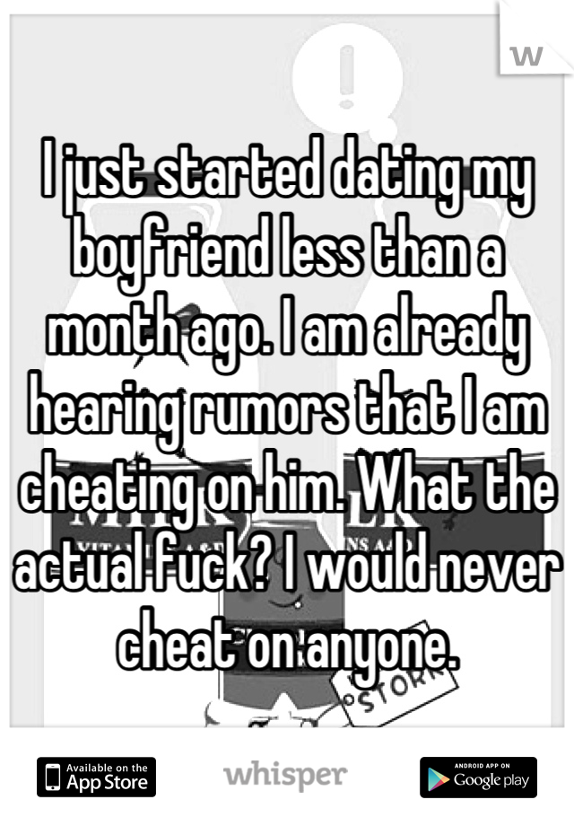 I just started dating my boyfriend less than a month ago. I am already hearing rumors that I am cheating on him. What the actual fuck? I would never cheat on anyone.