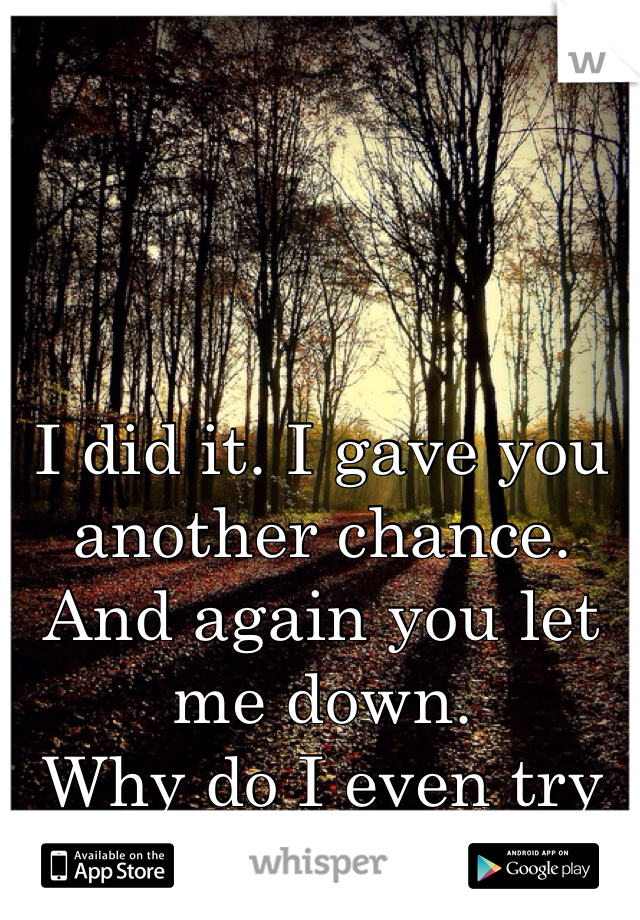 I did it. I gave you another chance. And again you let me down.  Why do I even try anymore?