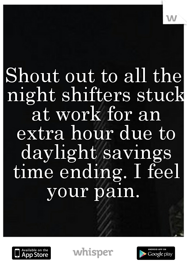 Shout out to all the night shifters stuck at work for an extra hour due to daylight savings time ending. I feel your pain.