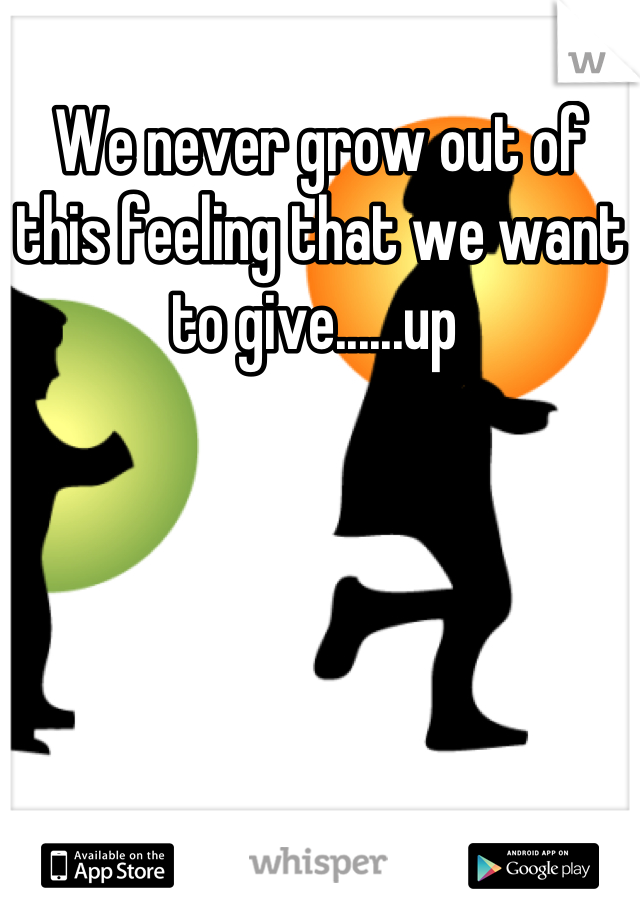 We never grow out of this feeling that we want to give......up