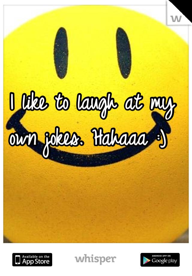 I like to laugh at my own jokes. Hahaaa :)