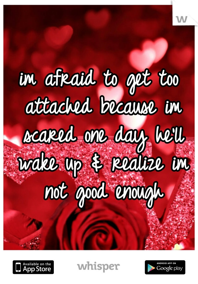 im afraid to get too attached because im scared one day he'll wake up & realize im not good enough