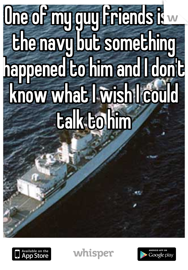 One of my guy friends is in the navy but something happened to him and I don't know what I wish I could talk to him