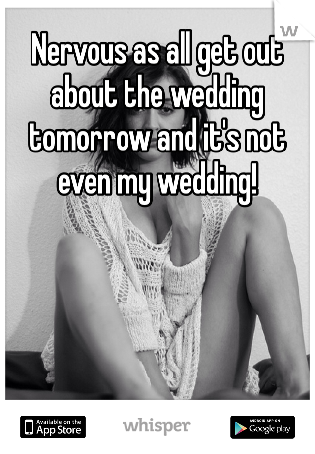 Nervous as all get out about the wedding tomorrow and it's not even my wedding!