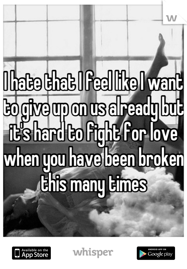I hate that I feel like I want to give up on us already but it's hard to fight for love when you have been broken this many times