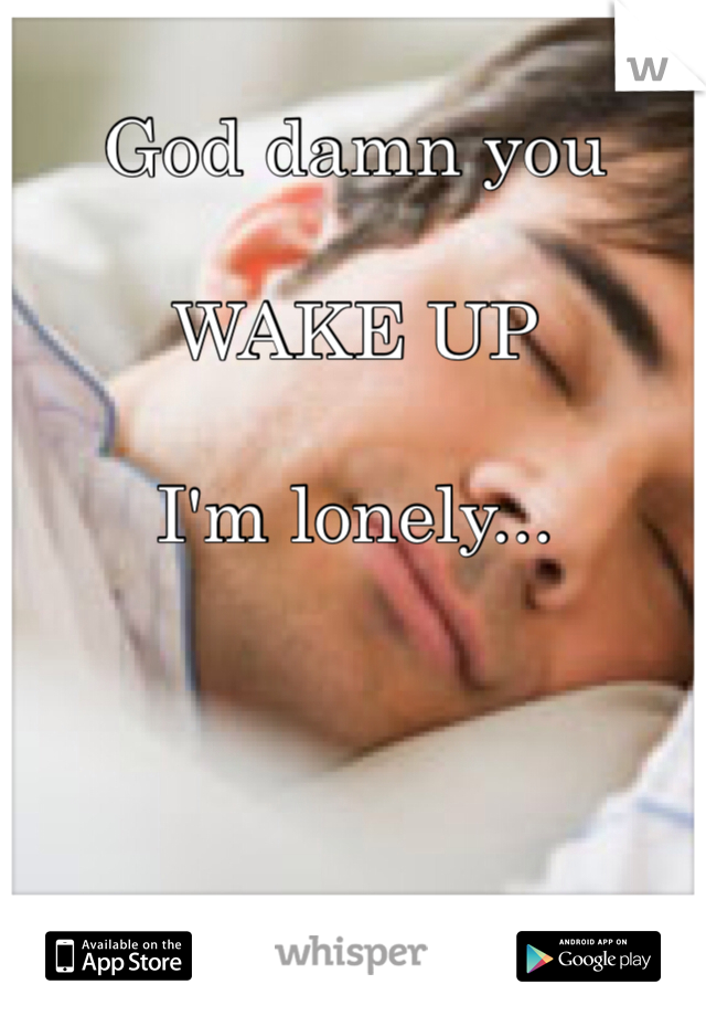 God damn you  WAKE UP  I'm lonely...
