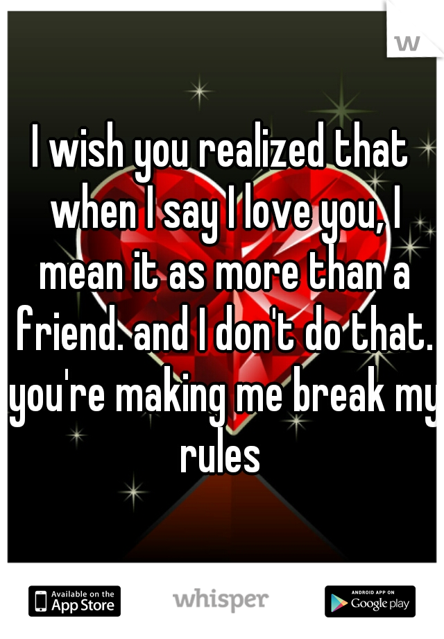 I wish you realized that when I say I love you, I mean it as more than a friend. and I don't do that. you're making me break my rules