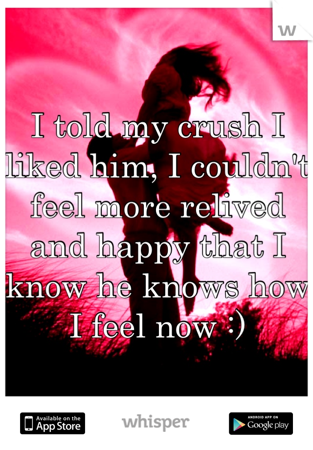 I told my crush I liked him, I couldn't feel more relived and happy that I know he knows how I feel now :)