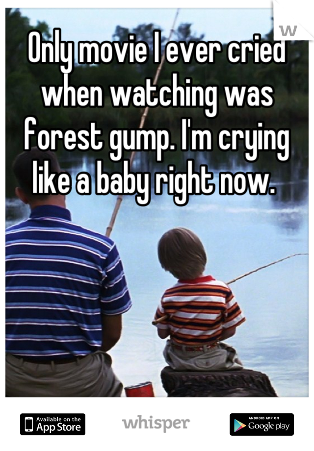 Only movie I ever cried when watching was forest gump. I'm crying like a baby right now.