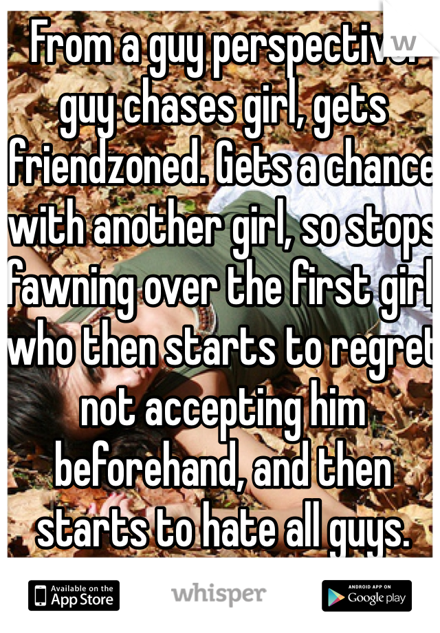 From a guy perspective: guy chases girl, gets friendzoned. Gets a chance with another girl, so stops fawning over the first girl, who then starts to regret not accepting him beforehand, and then starts to hate all guys.