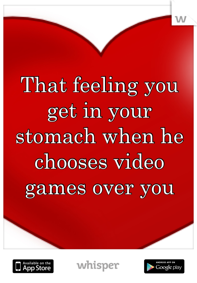 That feeling you get in your stomach when he chooses video games over you