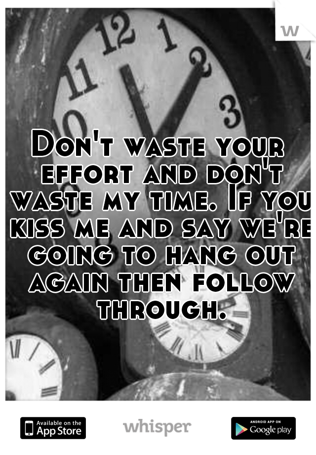 Don't waste your effort and don't waste my time. If you kiss me and say we're going to hang out again then follow through.