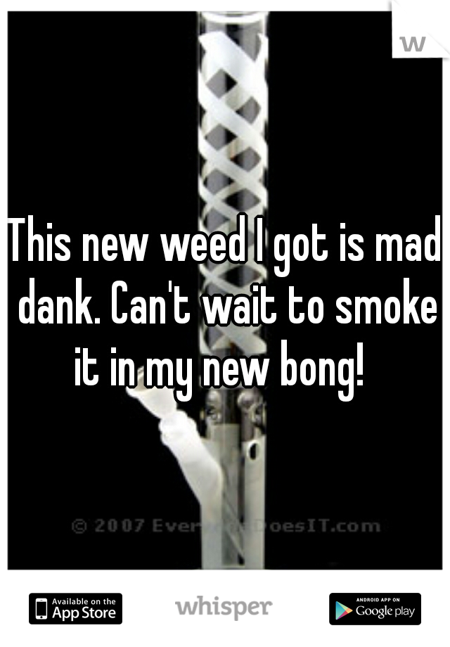 This new weed I got is mad dank. Can't wait to smoke it in my new bong!