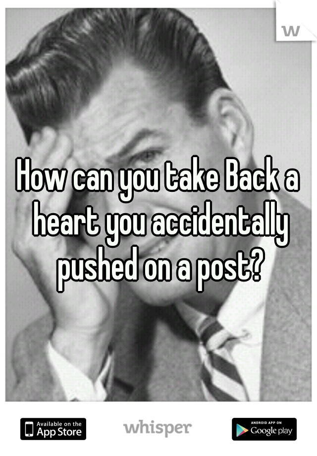 How can you take Back a heart you accidentally pushed on a post?