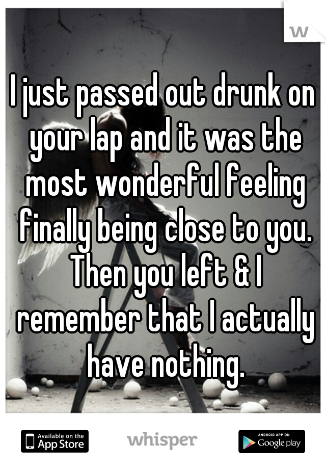 I just passed out drunk on your lap and it was the most wonderful feeling finally being close to you. Then you left & I remember that I actually have nothing.
