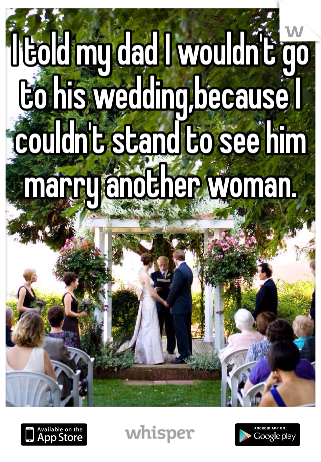 I told my dad I wouldn't go to his wedding,because I couldn't stand to see him marry another woman.