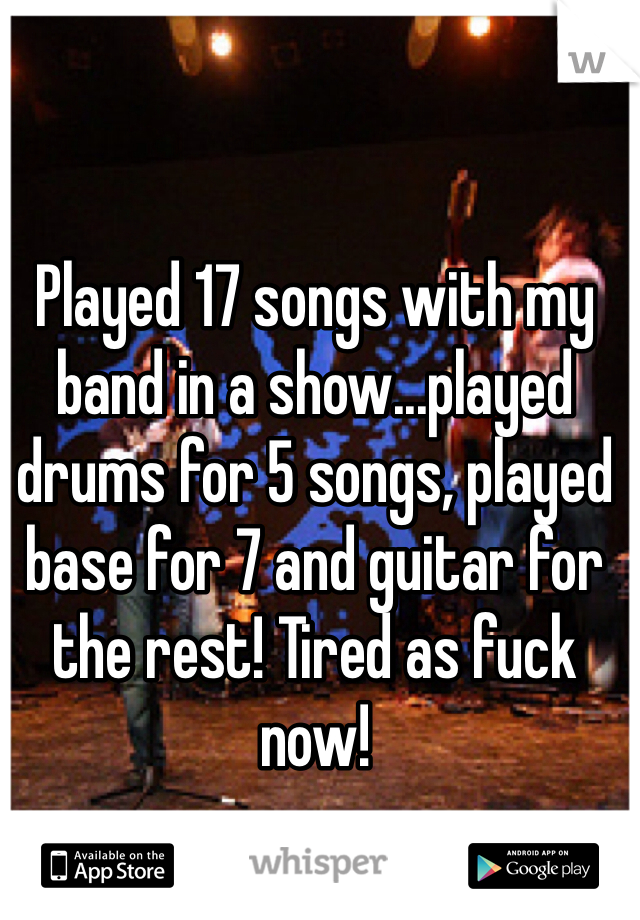 Played 17 songs with my band in a show...played drums for 5 songs, played base for 7 and guitar for the rest! Tired as fuck now!