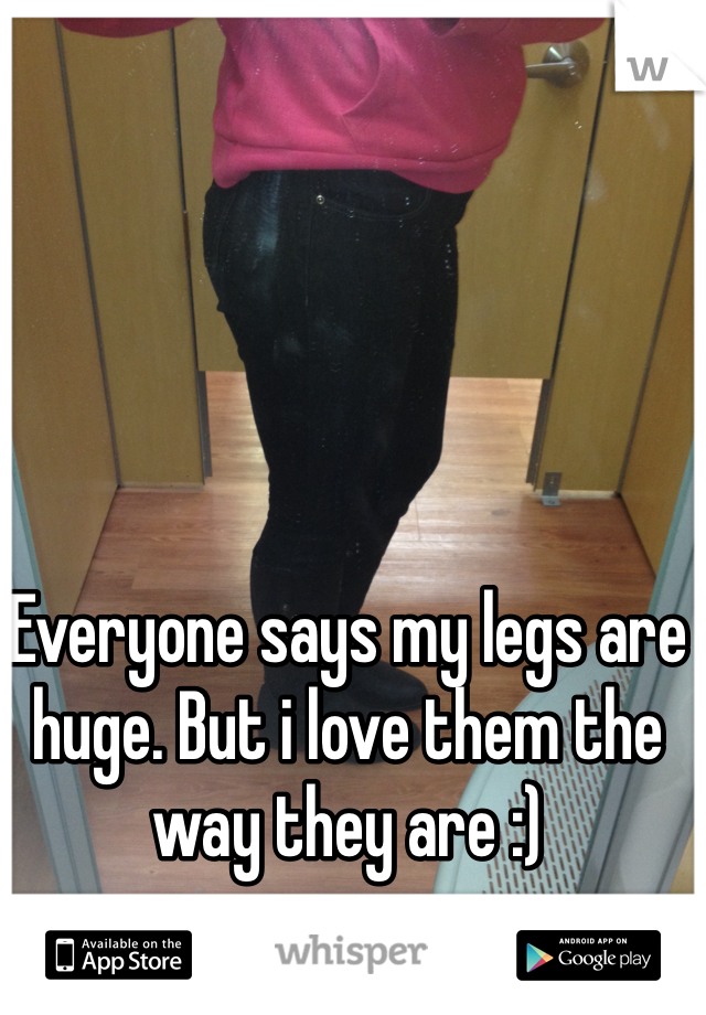 Everyone says my legs are huge. But i love them the way they are :)