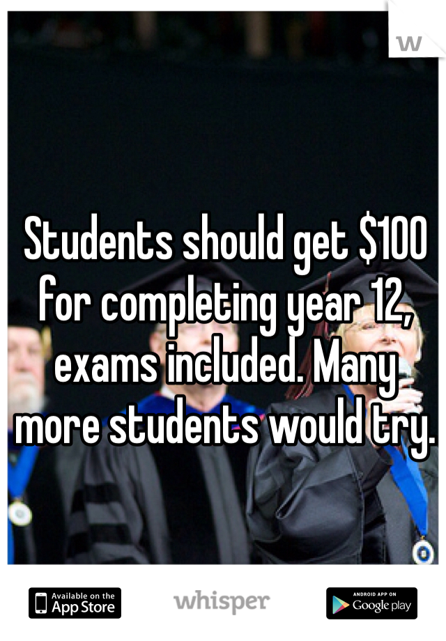 Students should get $100 for completing year 12, exams included. Many more students would try.