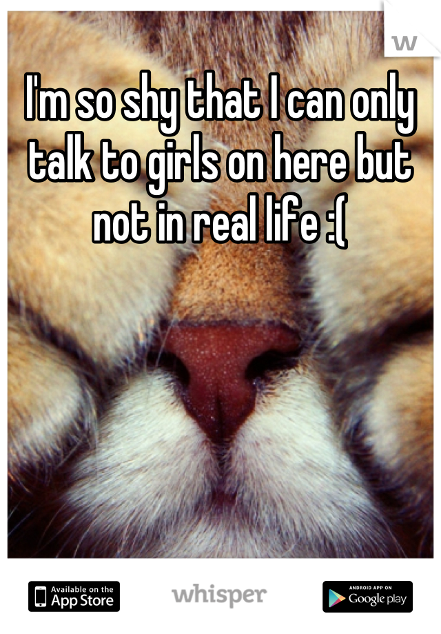 I'm so shy that I can only talk to girls on here but not in real life :(