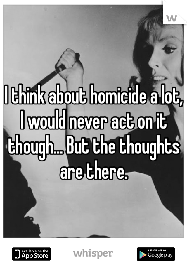 I think about homicide a lot, I would never act on it though... But the thoughts are there.