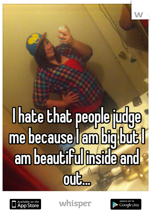 I hate that people judge me because I am big but I am beautiful inside and out...