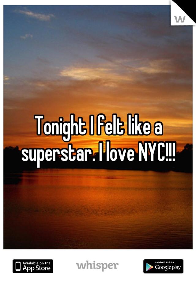 Tonight I felt like a superstar. I love NYC!!!