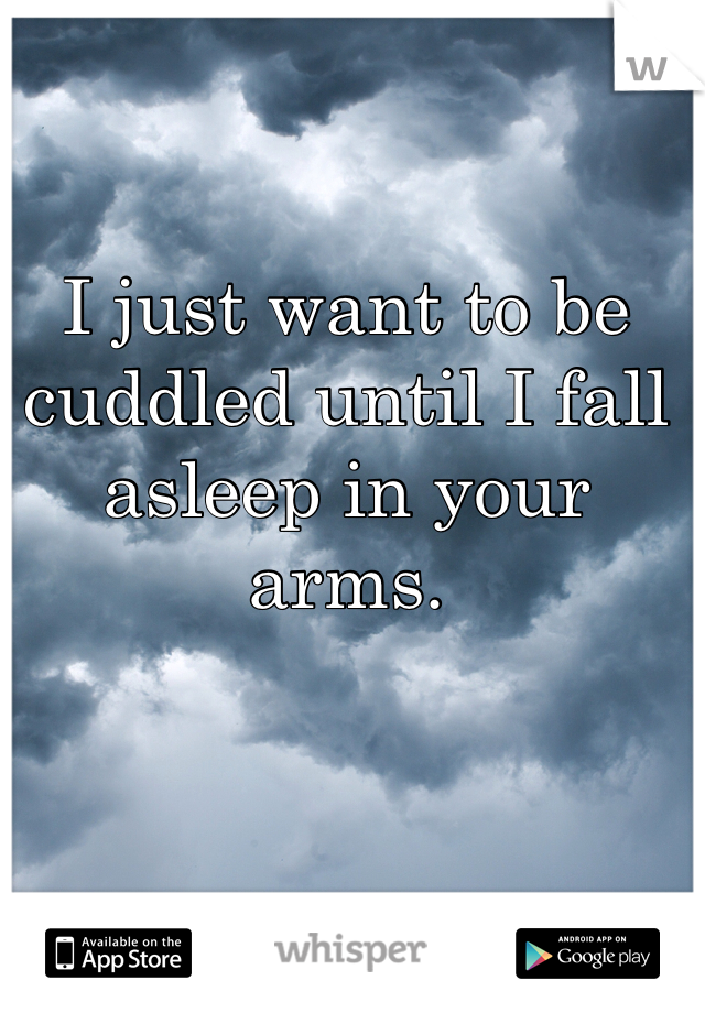 I just want to be cuddled until I fall asleep in your arms.