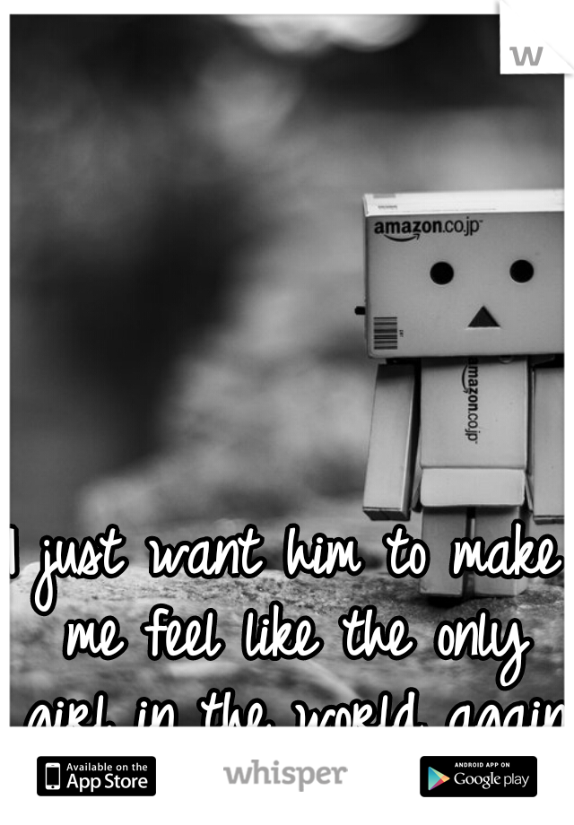 I just want him to make me feel like the only girl in the world again :'c