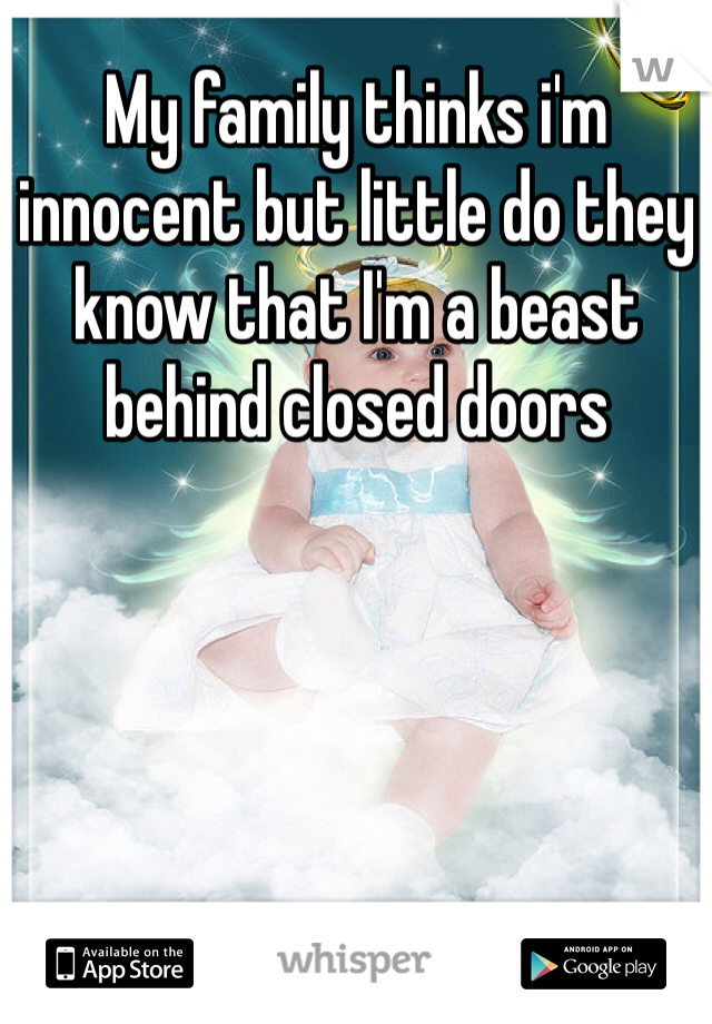 My family thinks i'm innocent but little do they know that I'm a beast behind closed doors