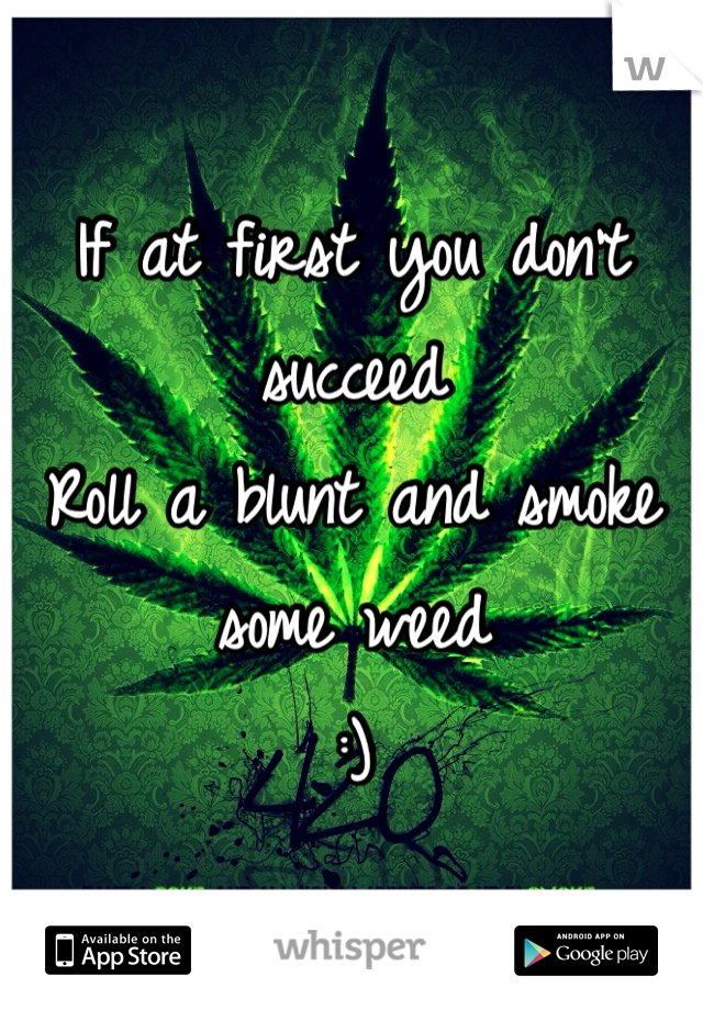 If at first you don't succeed  Roll a blunt and smoke some weed  :)