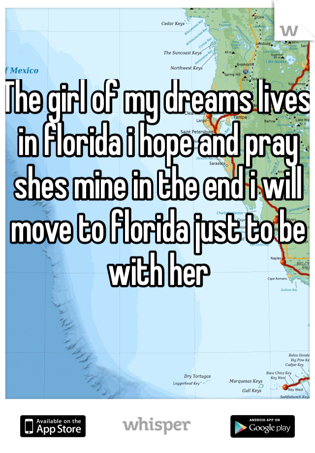 The girl of my dreams lives in florida i hope and pray shes mine in the end i will move to florida just to be with her